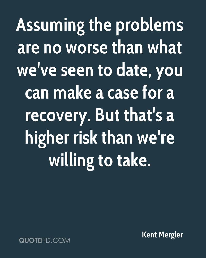 Assuming the problems are no worse than what we've seen to date, you can make a case for a recovery. But that's a higher risk than we're willing to take.