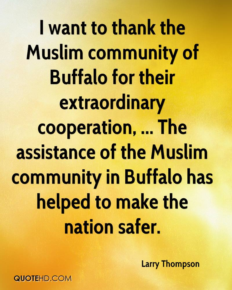 I want to thank the Muslim community of Buffalo for their extraordinary cooperation, ... The assistance of the Muslim community in Buffalo has helped to make the nation safer.