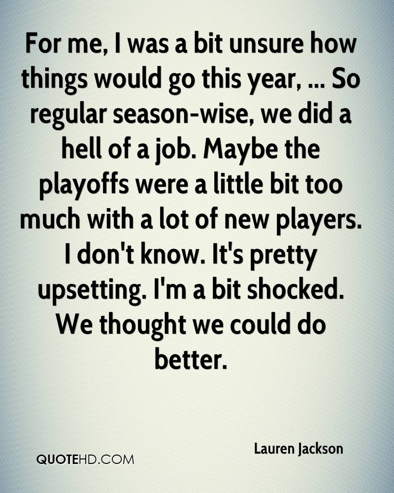 For me, I was a bit unsure how things would go this year, ... So regular season-wise, we did a hell of a job. Maybe the playoffs were a little bit too much with a lot of new players. I don't know. It's pretty upsetting. I'm a bit shocked. We thought we could do better.
