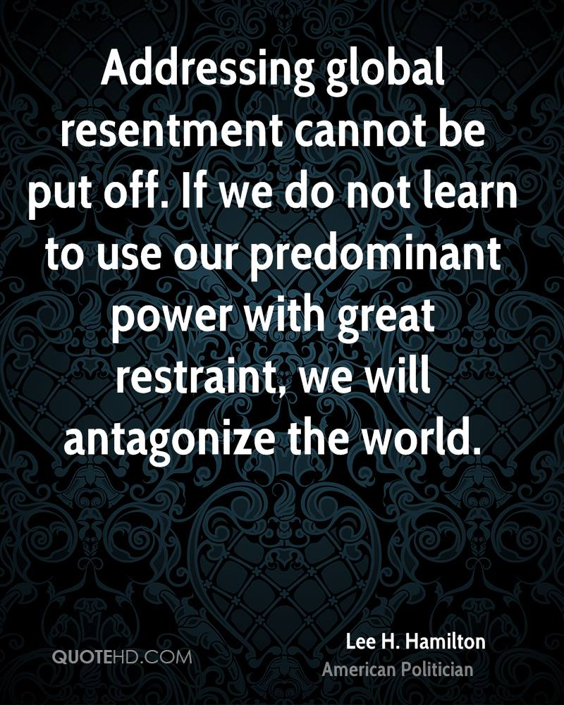 Addressing global resentment cannot be put off. If we do not learn to use our predominant power with great restraint, we will antagonize the world.