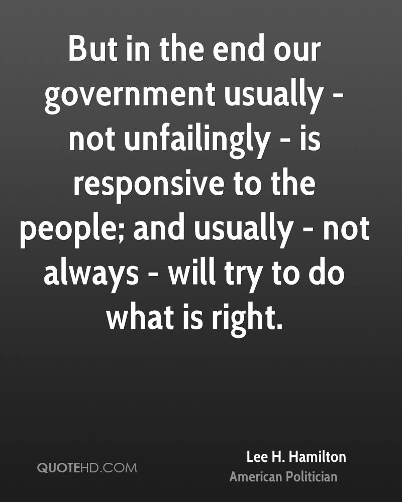 But in the end our government usually - not unfailingly - is responsive to the people; and usually - not always - will try to do what is right.