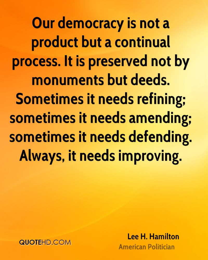 Our democracy is not a product but a continual process. It is preserved not by monuments but deeds. Sometimes it needs refining; sometimes it needs amending; sometimes it needs defending. Always, it needs improving.