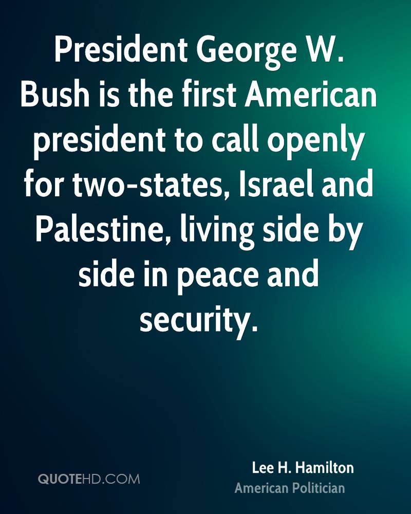 President George W. Bush is the first American president to call openly for two-states, Israel and Palestine, living side by side in peace and security.