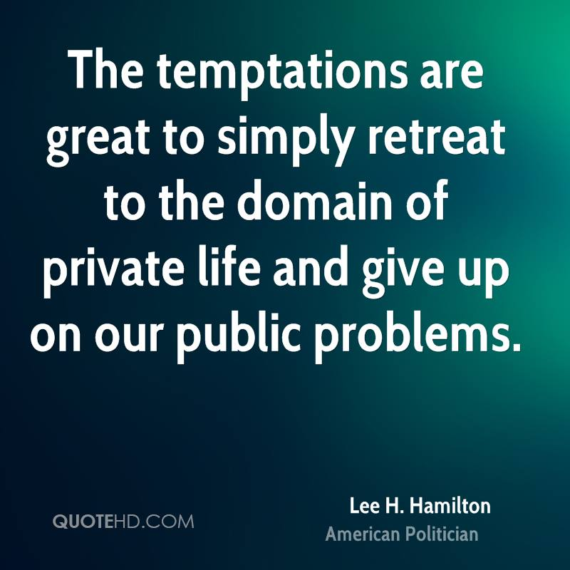The temptations are great to simply retreat to the domain of private life and give up on our public problems.