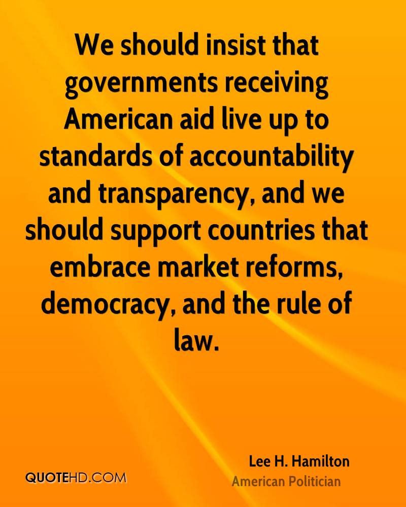 We should insist that governments receiving American aid live up to standards of accountability and transparency, and we should support countries that embrace market reforms, democracy, and the rule of law.