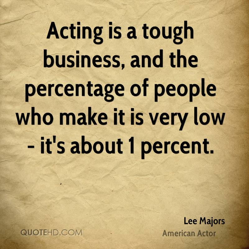 Acting is a tough business, and the percentage of people who make it is very low - it's about 1 percent.
