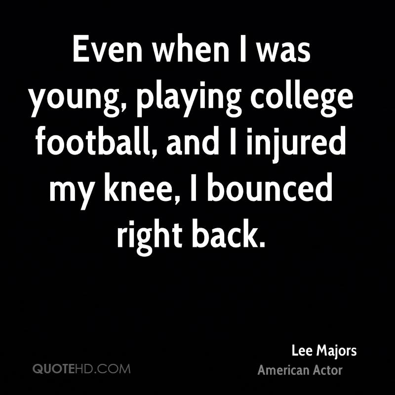 Even when I was young, playing college football, and I injured my knee, I bounced right back.