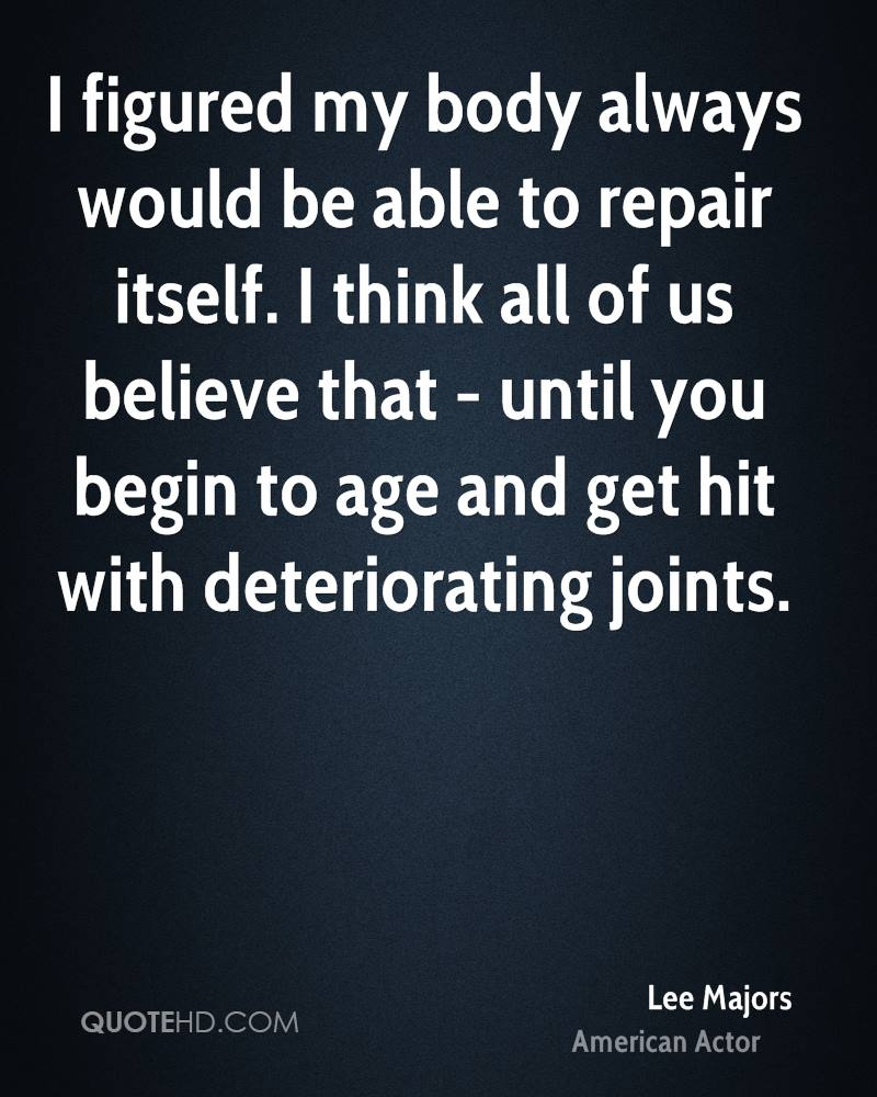 I figured my body always would be able to repair itself. I think all of us believe that - until you begin to age and get hit with deteriorating joints.