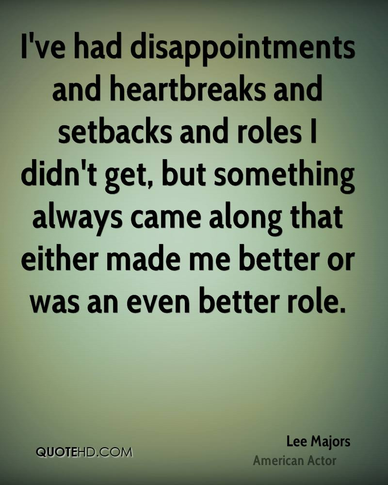 I've had disappointments and heartbreaks and setbacks and roles I didn't get, but something always came along that either made me better or was an even better role.