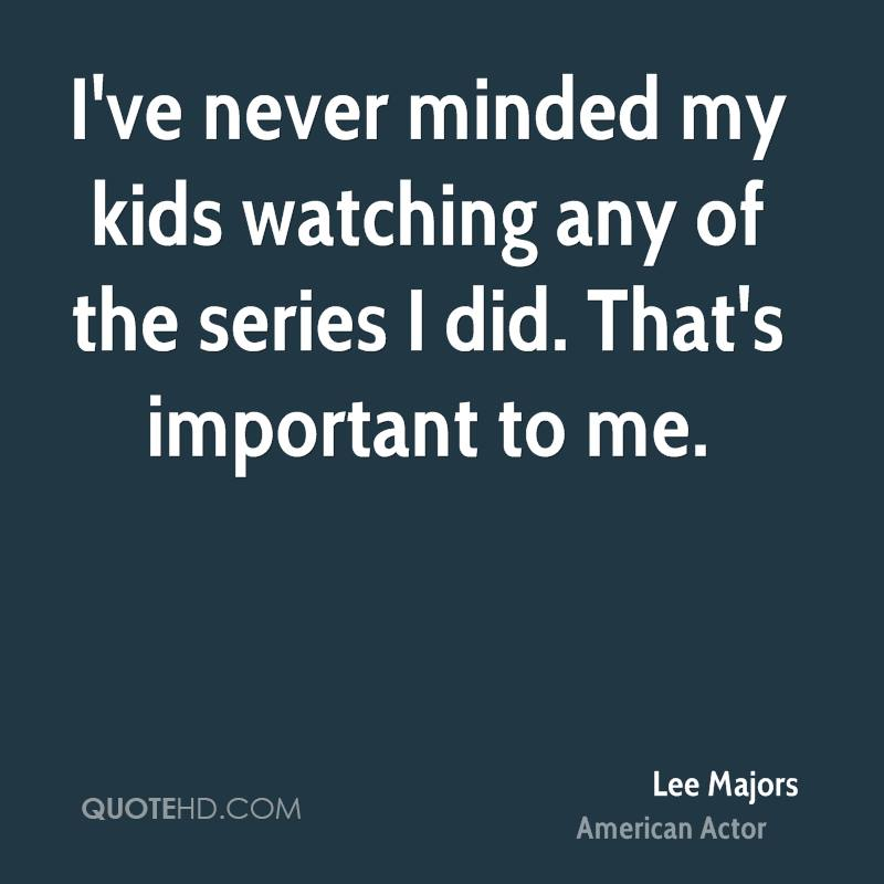 I've never minded my kids watching any of the series I did. That's important to me.