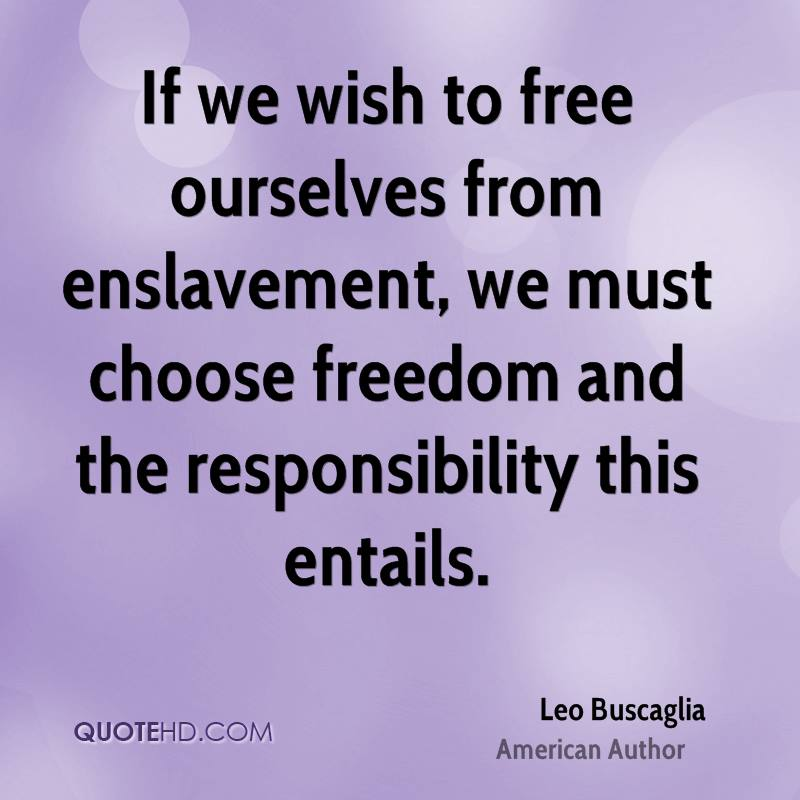 If we wish to free ourselves from enslavement, we must choose freedom and the responsibility this entails.