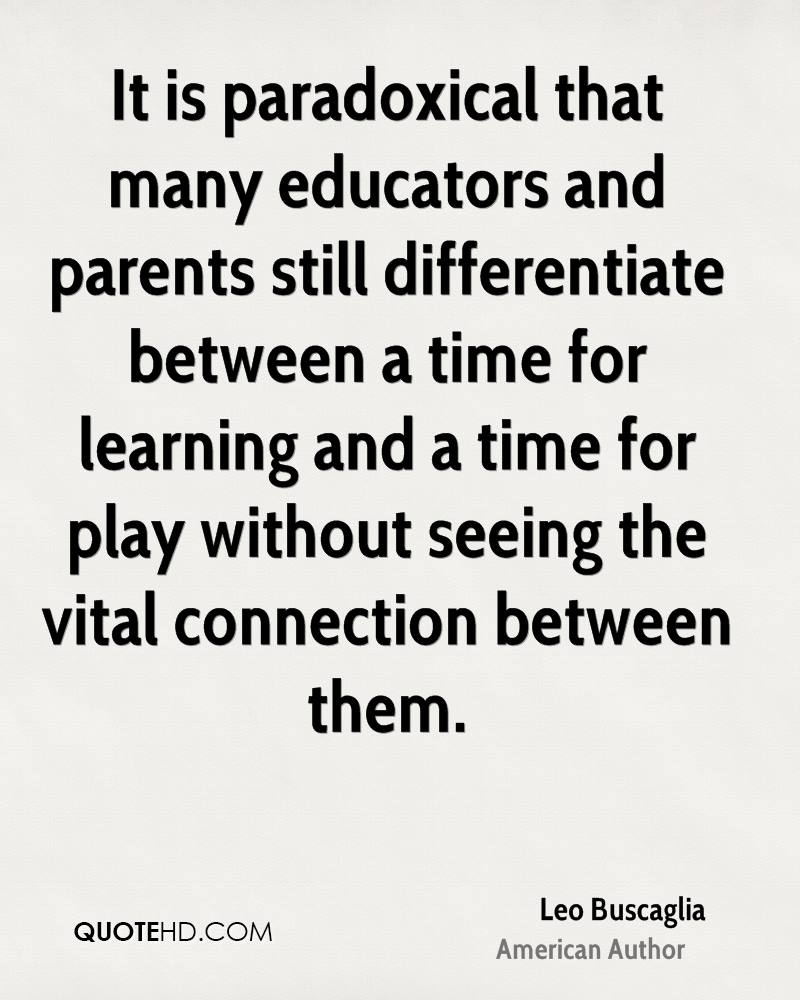 It is paradoxical that many educators and parents still differentiate between a time for learning and a time for play without seeing the vital connection between them.