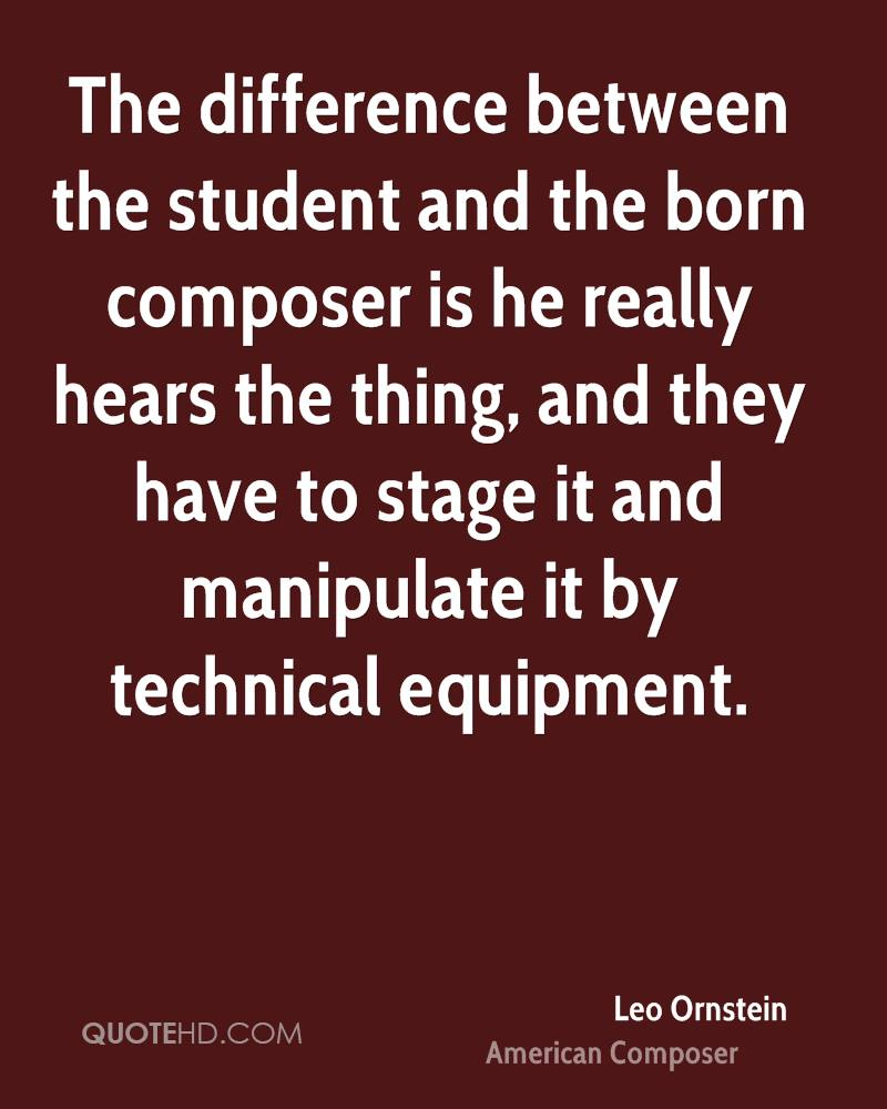 The difference between the student and the born composer is he really hears the thing, and they have to stage it and manipulate it by technical equipment.