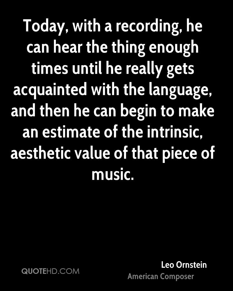 Today, with a recording, he can hear the thing enough times until he really gets acquainted with the language, and then he can begin to make an estimate of the intrinsic, aesthetic value of that piece of music.