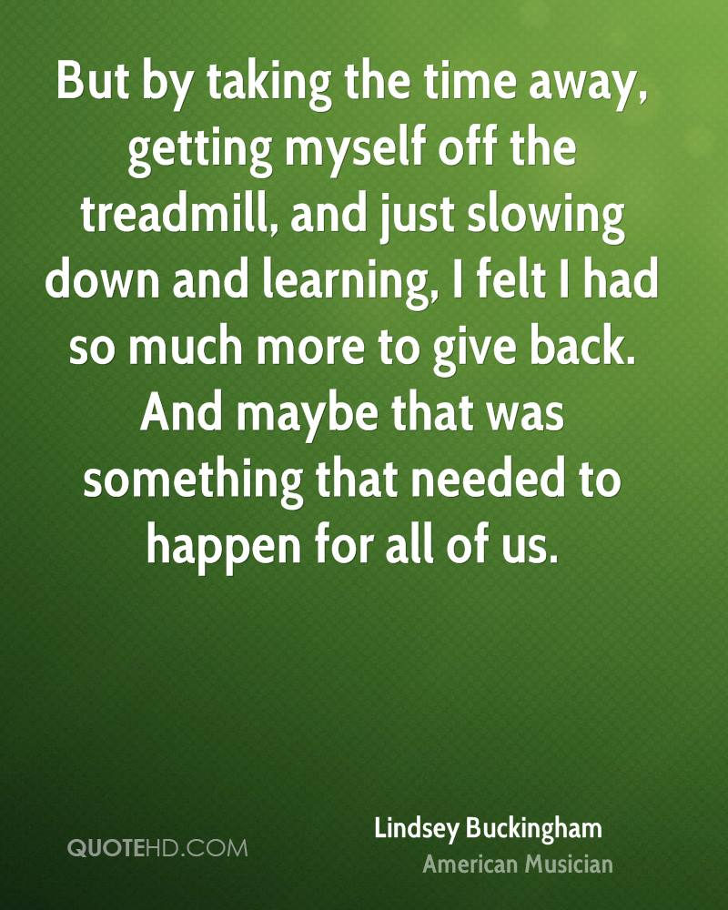 But by taking the time away, getting myself off the treadmill, and just slowing down and learning, I felt I had so much more to give back. And maybe that was something that needed to happen for all of us.