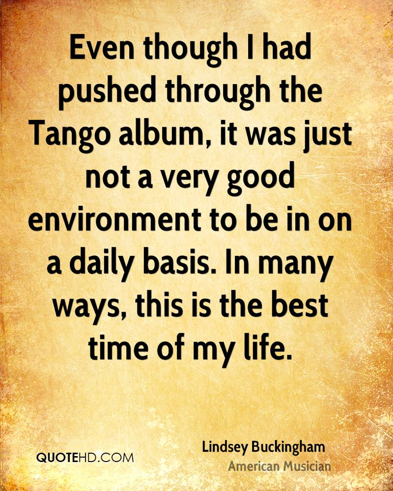 Even though I had pushed through the Tango album, it was just not a very good environment to be in on a daily basis. In many ways, this is the best time of my life.
