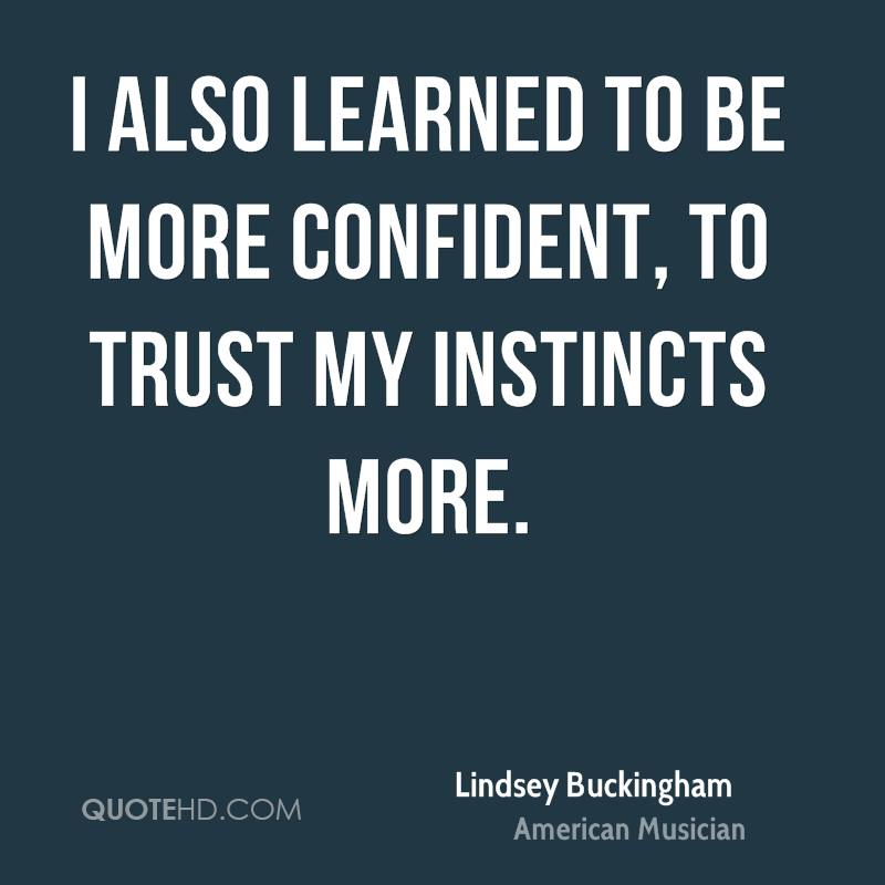 I also learned to be more confident, to trust my instincts more.