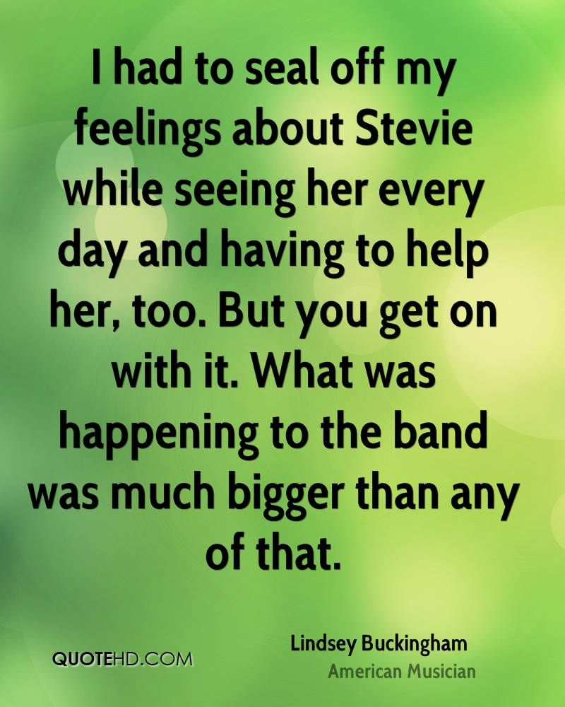 I had to seal off my feelings about Stevie while seeing her every day and having to help her, too. But you get on with it. What was happening to the band was much bigger than any of that.