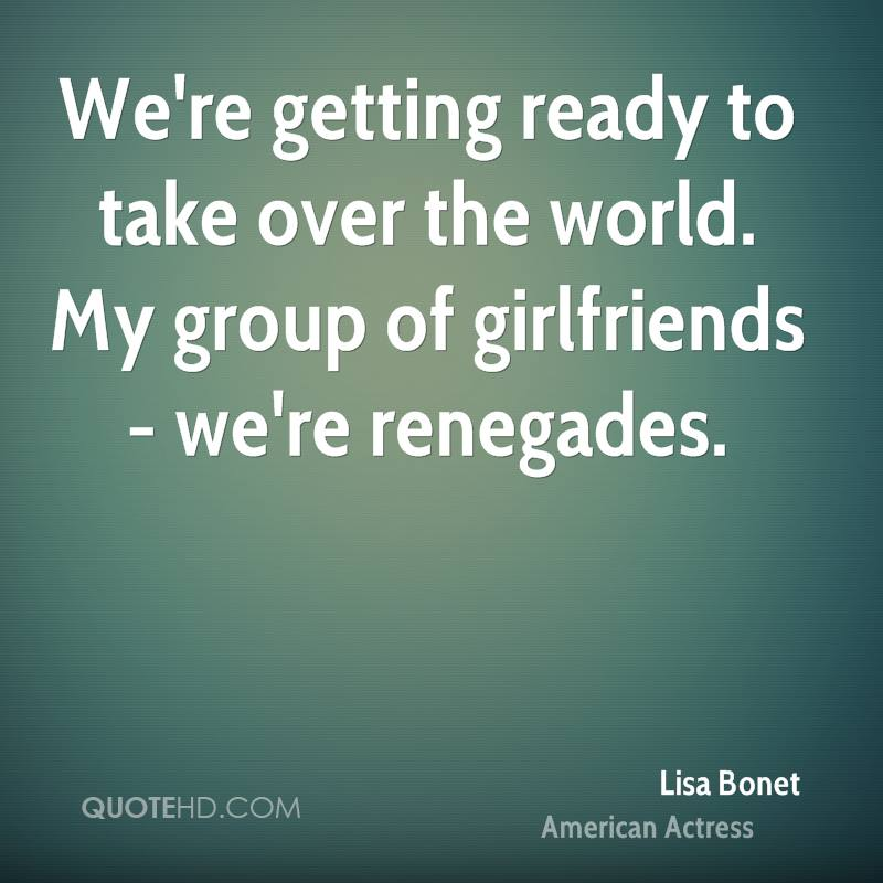 We're getting ready to take over the world. My group of girlfriends - we're renegades.