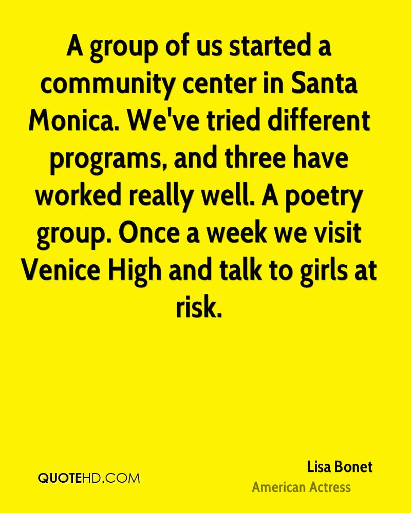 A group of us started a community center in Santa Monica. We've tried different programs, and three have worked really well. A poetry group. Once a week we visit Venice High and talk to girls at risk.