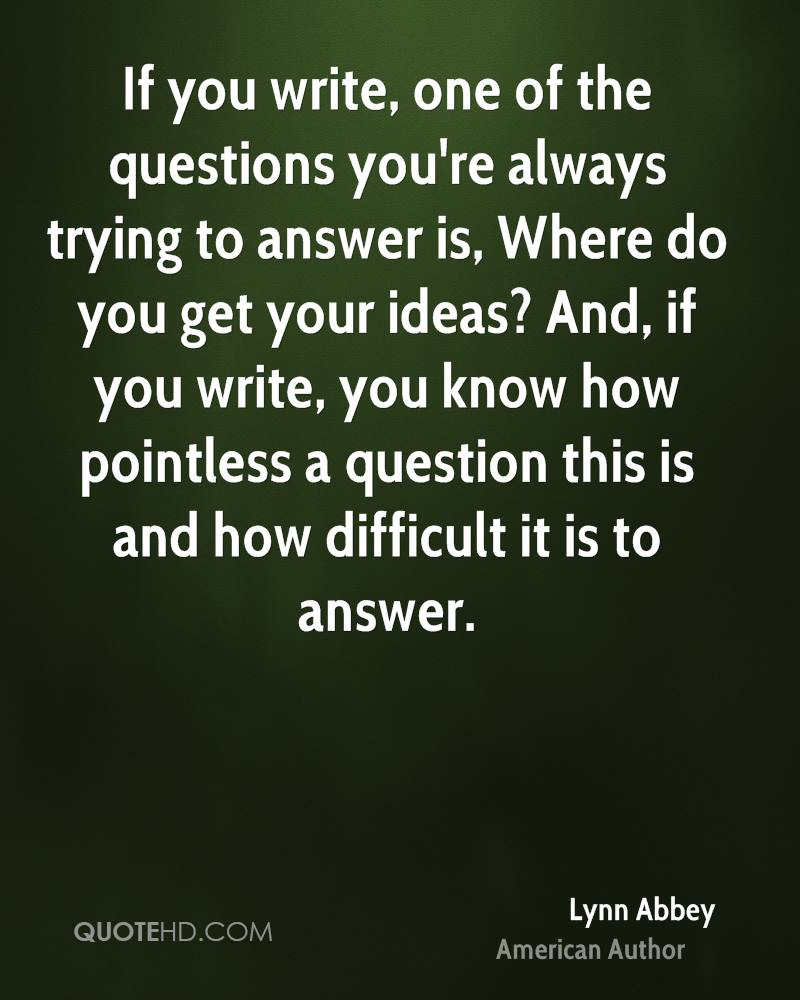 If you write, one of the questions you're always trying to answer is, Where do you get your ideas? And, if you write, you know how pointless a question this is and how difficult it is to answer.
