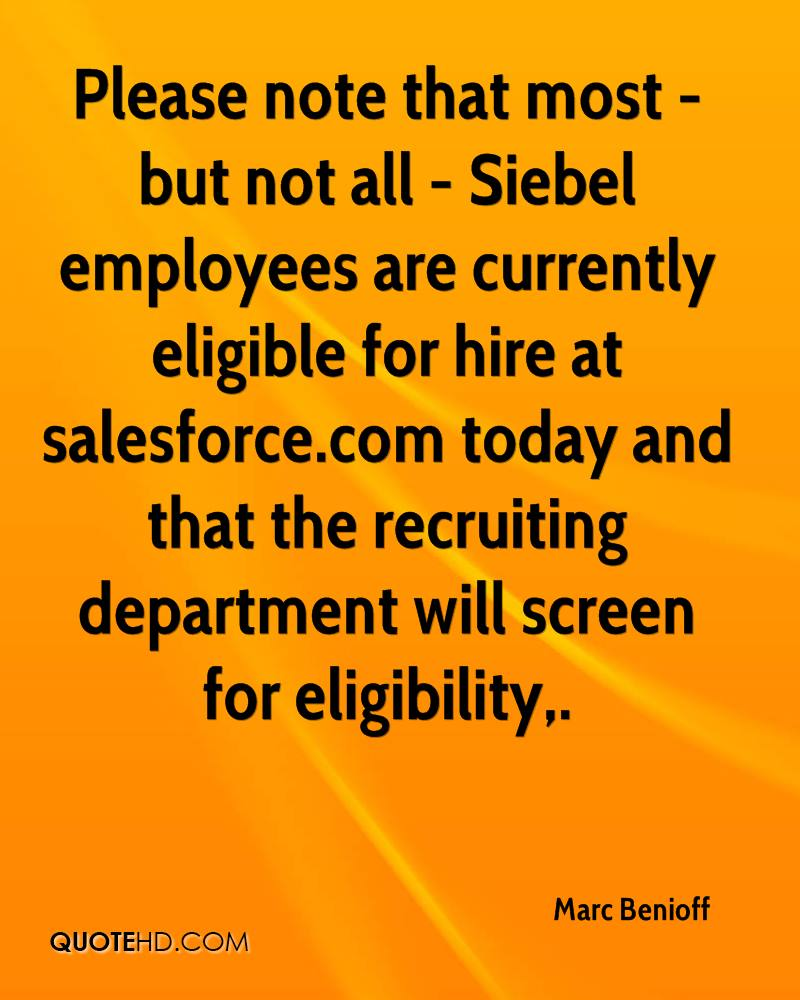 Please note that most - but not all - Siebel employees are currently eligible for hire at salesforce.com today and that the recruiting department will screen for eligibility.