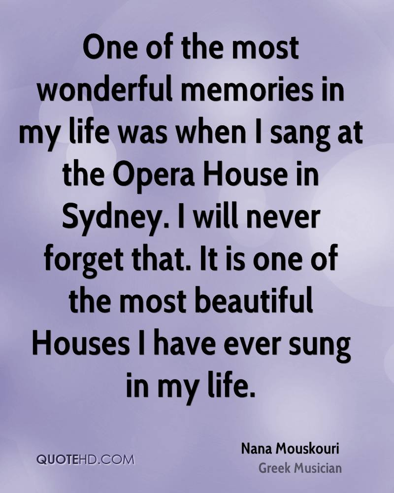One of the most wonderful memories in my life was when I sang at the Opera House in Sydney. I will never forget that. It is one of the most beautiful Houses I have ever sung in my life.