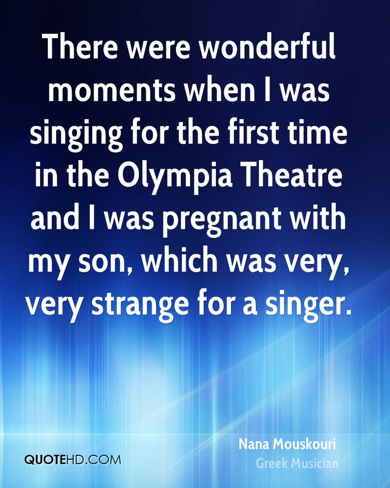 There were wonderful moments when I was singing for the first time in the Olympia Theatre and I was pregnant with my son, which was very, very strange for a singer.