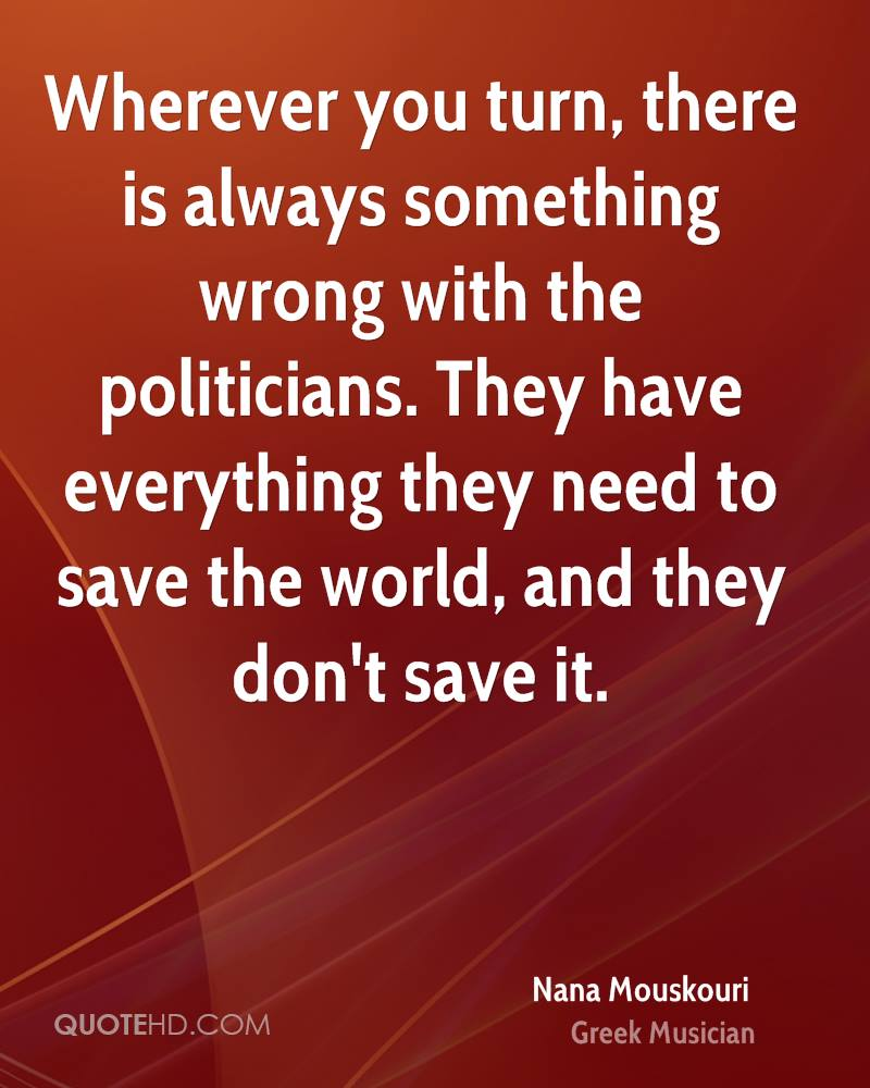 Wherever you turn, there is always something wrong with the politicians. They have everything they need to save the world, and they don't save it.
