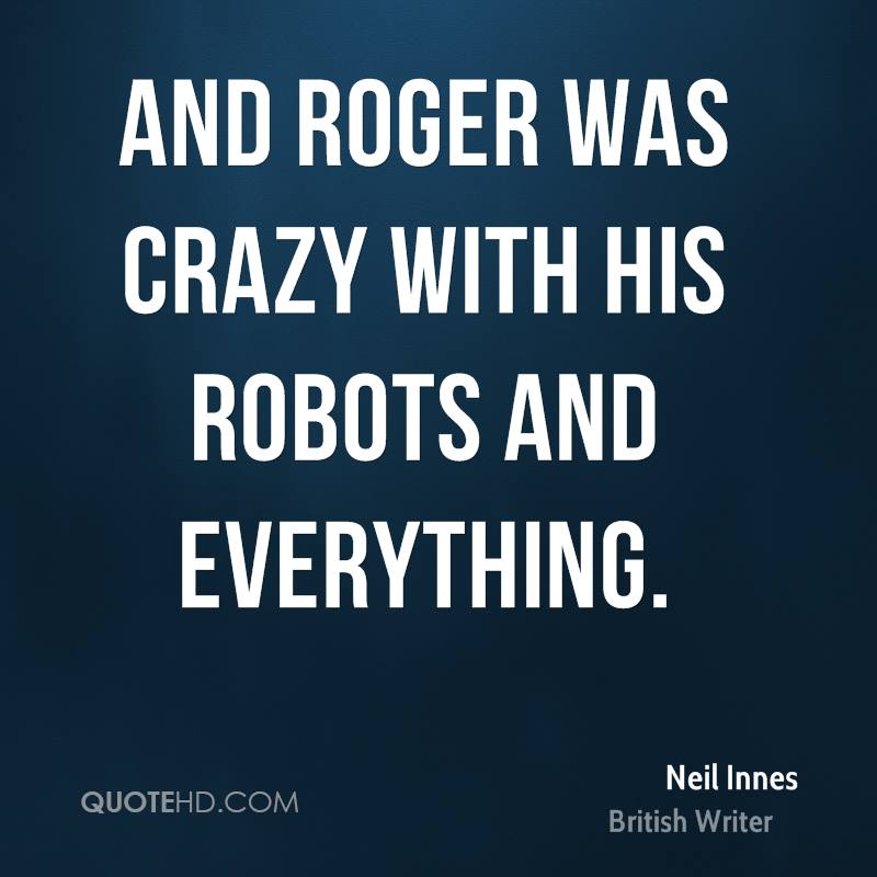 And Roger was crazy with his robots and everything.