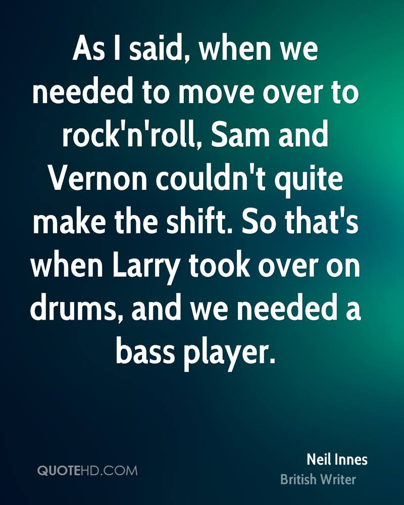 As I said, when we needed to move over to rock'n'roll, Sam and Vernon couldn't quite make the shift. So that's when Larry took over on drums, and we needed a bass player.