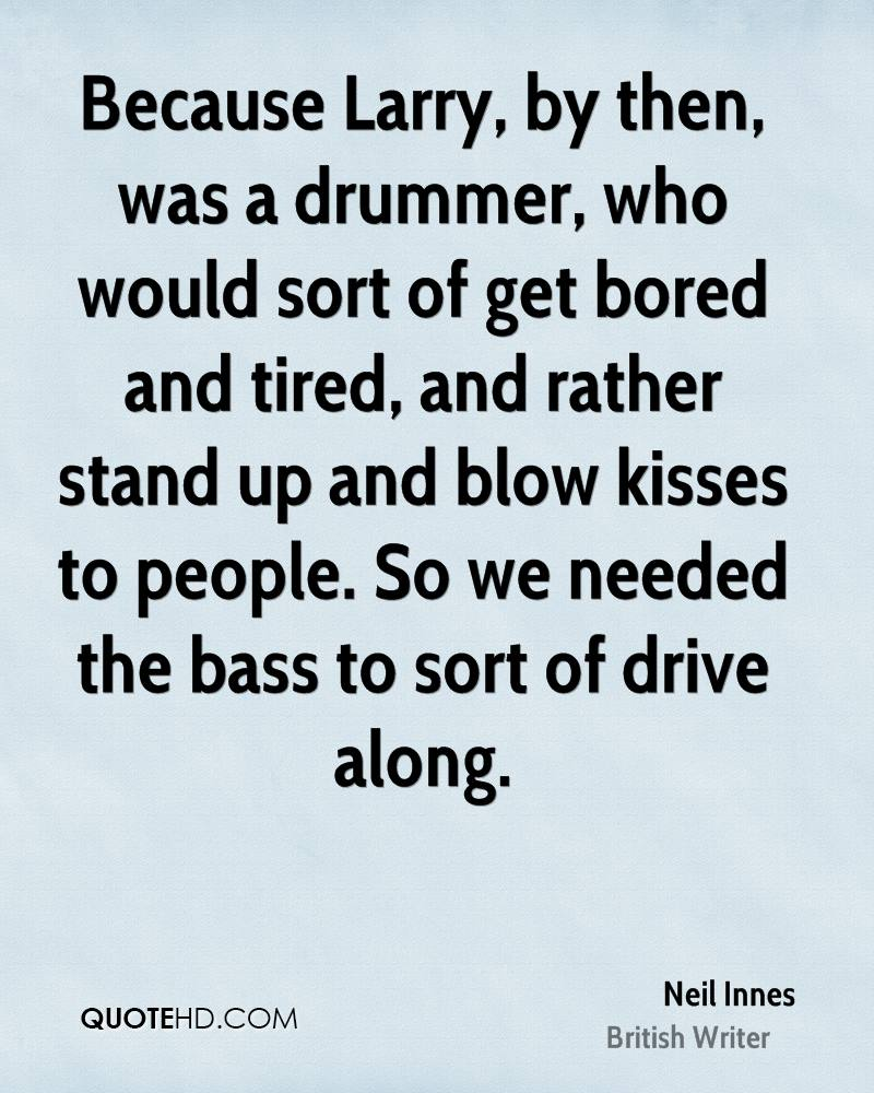 Because Larry, by then, was a drummer, who would sort of get bored and tired, and rather stand up and blow kisses to people. So we needed the bass to sort of drive along.
