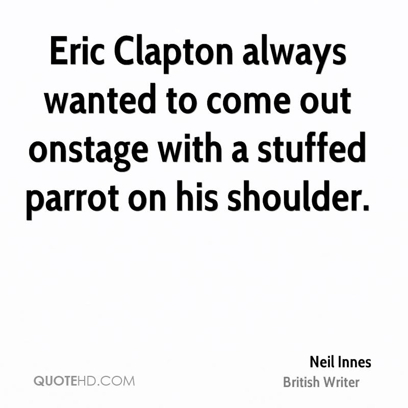 Eric Clapton always wanted to come out onstage with a stuffed parrot on his shoulder.