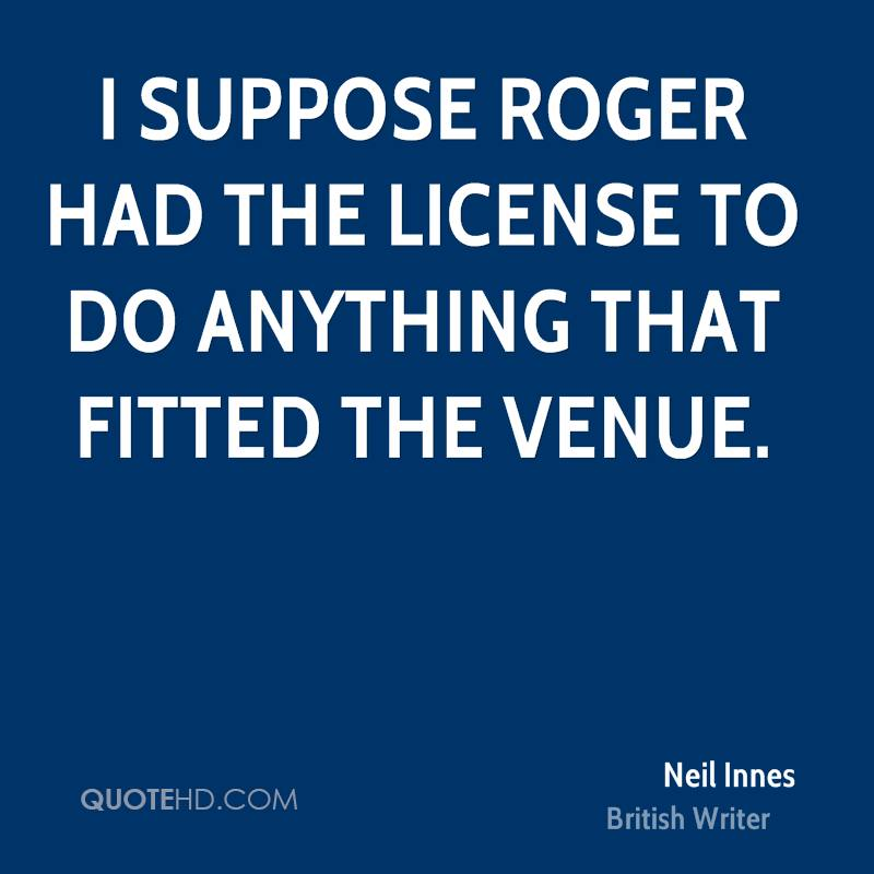 I suppose Roger had the license to do anything that fitted the venue.