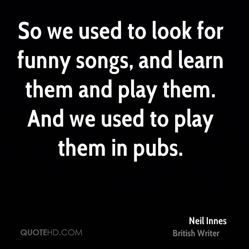 So we used to look for funny songs, and learn them and play them. And we used to play them in pubs.