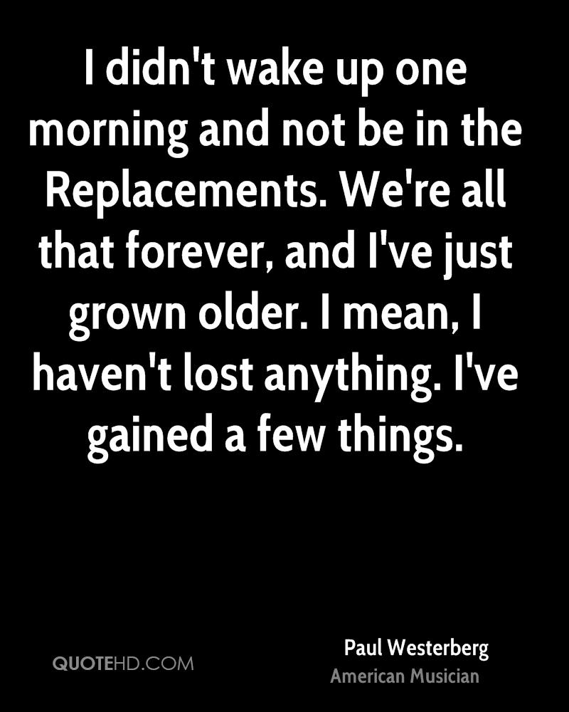 I didn't wake up one morning and not be in the Replacements. We're all that forever, and I've just grown older. I mean, I haven't lost anything. I've gained a few things.