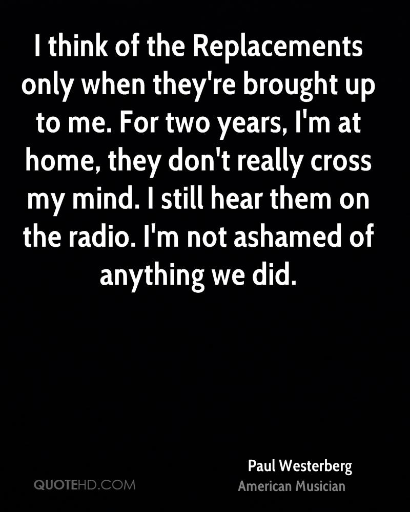 I think of the Replacements only when they're brought up to me. For two years, I'm at home, they don't really cross my mind. I still hear them on the radio. I'm not ashamed of anything we did.