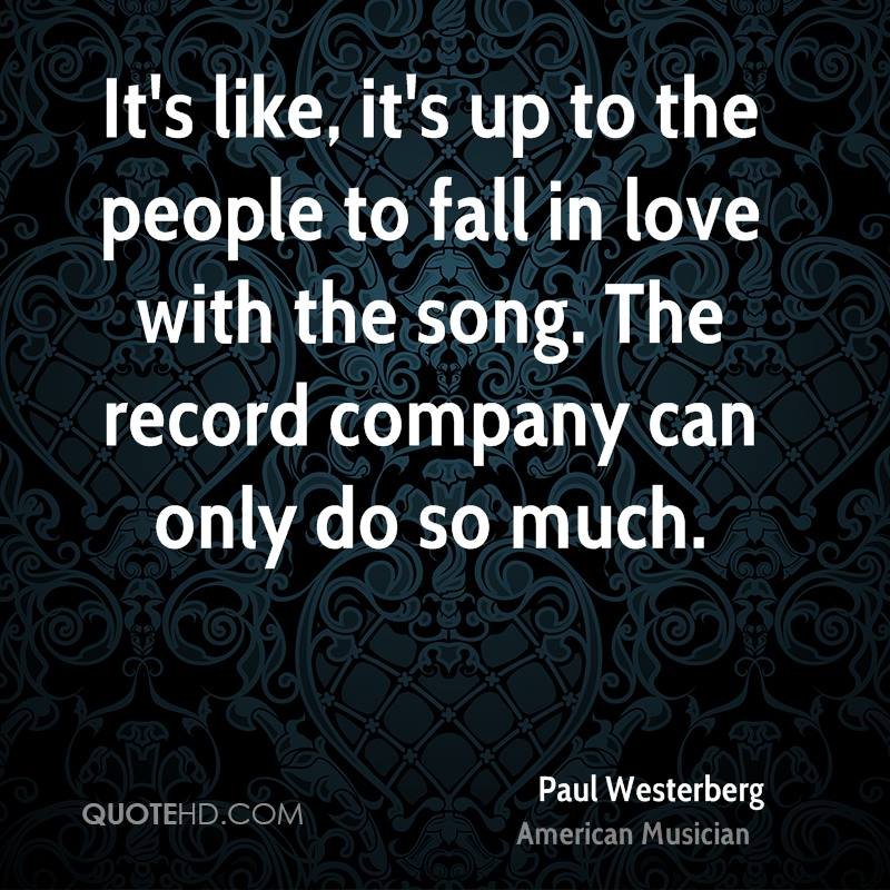 It's like, it's up to the people to fall in love with the song. The record company can only do so much.