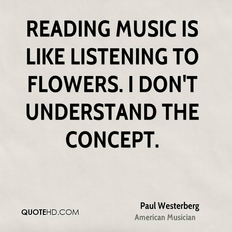 Reading music is like listening to flowers. I don't understand the concept.