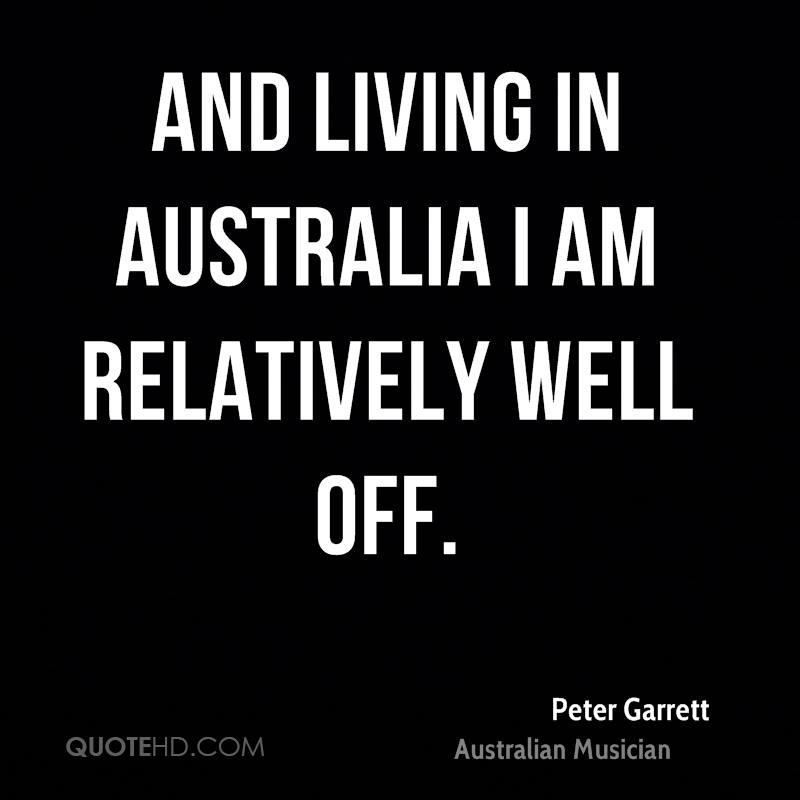 And living in Australia I am relatively well off.