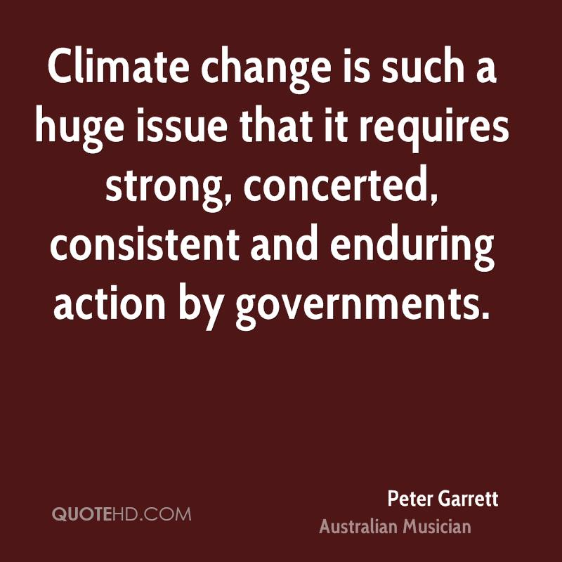 Climate change is such a huge issue that it requires strong, concerted, consistent and enduring action by governments.