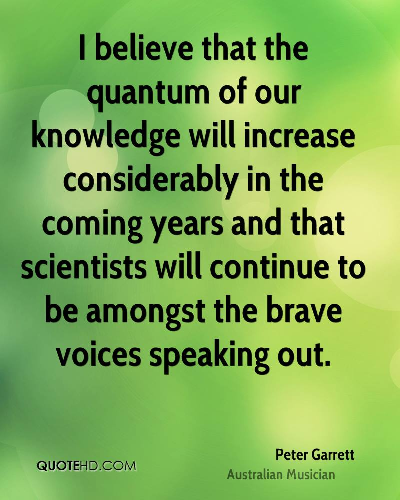 I believe that the quantum of our knowledge will increase considerably in the coming years and that scientists will continue to be amongst the brave voices speaking out.