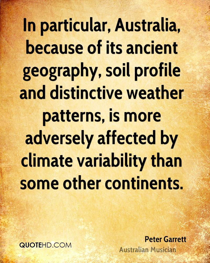 In particular, Australia, because of its ancient geography, soil profile and distinctive weather patterns, is more adversely affected by climate variability than some other continents.