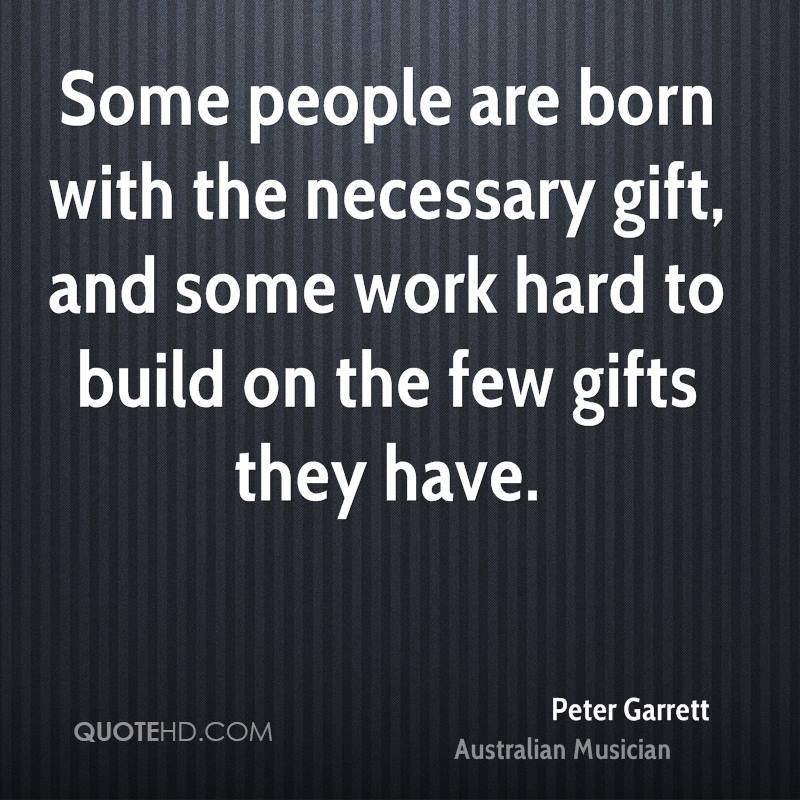 Some people are born with the necessary gift, and some work hard to build on the few gifts they have.