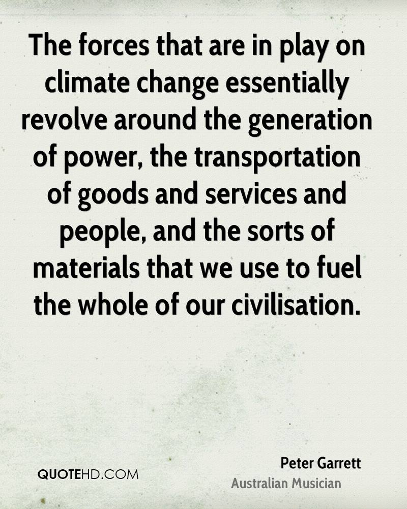 The forces that are in play on climate change essentially revolve around the generation of power, the transportation of goods and services and people, and the sorts of materials that we use to fuel the whole of our civilisation.