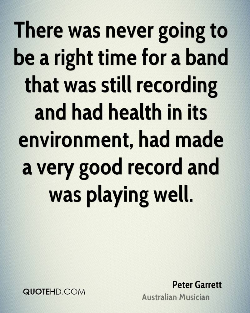 There was never going to be a right time for a band that was still recording and had health in its environment, had made a very good record and was playing well.
