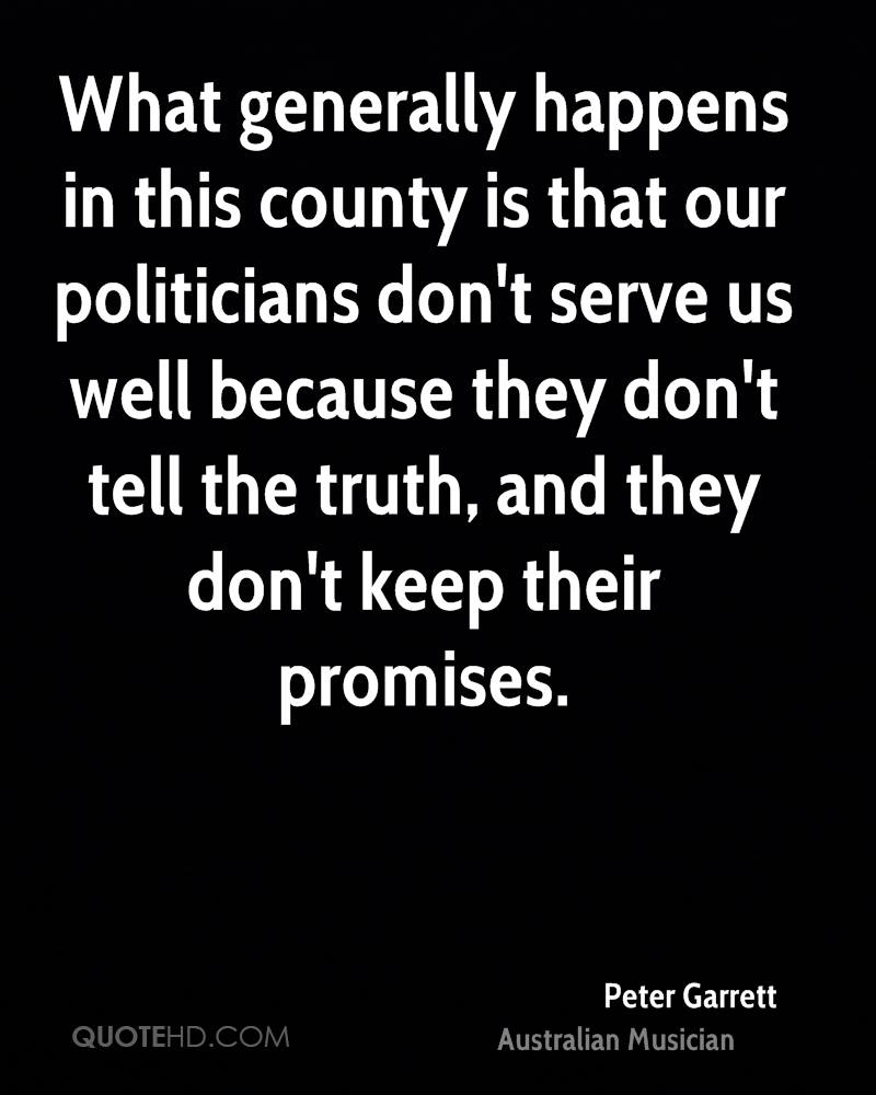 What generally happens in this county is that our politicians don't serve us well because they don't tell the truth, and they don't keep their promises.