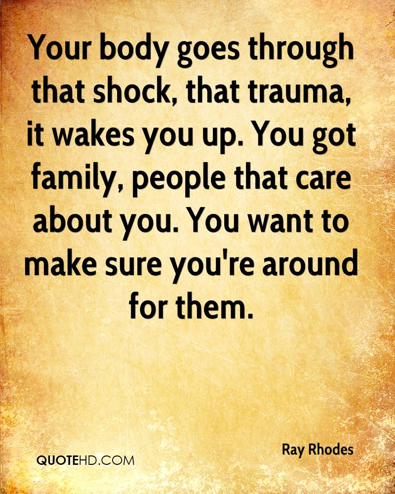 Your body goes through that shock, that trauma, it wakes you up. You got family, people that care about you. You want to make sure you're around for them.