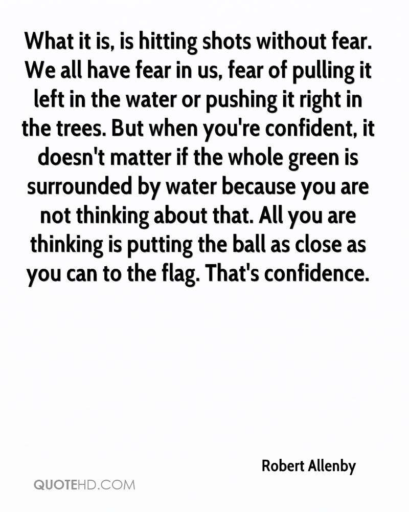 What it is, is hitting shots without fear. We all have fear in us, fear of pulling it left in the water or pushing it right in the trees. But when you're confident, it doesn't matter if the whole green is surrounded by water because you are not thinking about that. All you are thinking is putting the ball as close as you can to the flag. That's confidence.