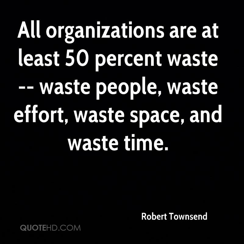 All organizations are at least 50 percent waste -- waste people, waste effort, waste space, and waste time.